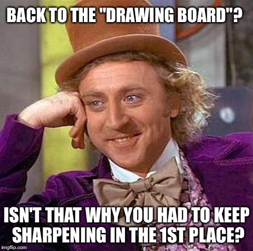 "Creepy Condescending Wonka Meme | BACK TO THE ""DRAWING BOARD""? ISN'T THAT WHY YOU HAD TO KEEP SHARPENING IN THE 1ST PLACE? 
