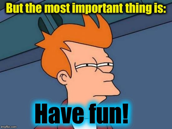 Futurama Fry Meme | But the most important thing is: Have fun! | image tagged in memes,futurama fry | made w/ Imgflip meme maker