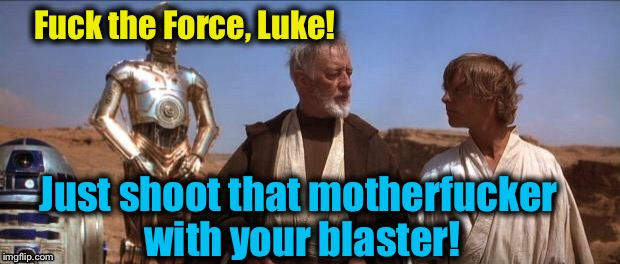 Mos Eisley | F**k the Force, Luke! Just shoot that motherf**ker with your blaster! | image tagged in mos eisley | made w/ Imgflip meme maker