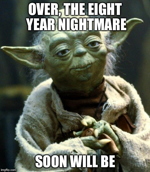 Star Wars Yoda Meme | OVER, THE EIGHT YEAR NIGHTMARE SOON WILL BE | image tagged in memes,star wars yoda | made w/ Imgflip meme maker