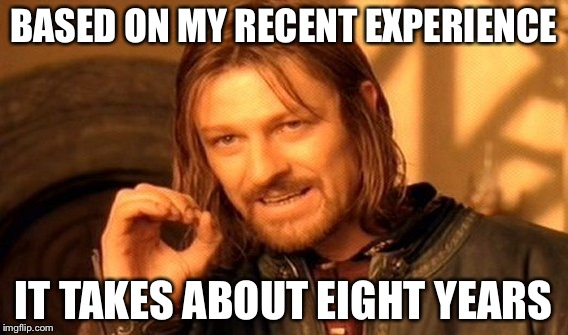 One Does Not Simply Meme | BASED ON MY RECENT EXPERIENCE IT TAKES ABOUT EIGHT YEARS | image tagged in memes,one does not simply | made w/ Imgflip meme maker
