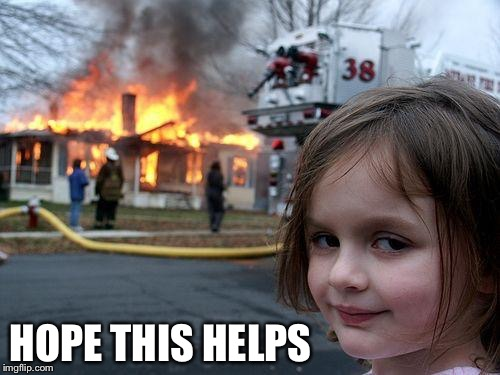 Disaster Girl Meme | HOPE THIS HELPS | image tagged in memes,disaster girl | made w/ Imgflip meme maker