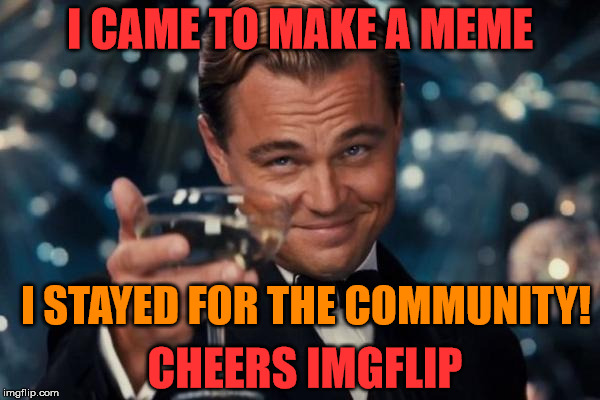 I reached 40K... laughs, hours and points on Imgflip! | I CAME TO MAKE A MEME I STAYED FOR THE COMMUNITY! CHEERS IMGFLIP | image tagged in memes,leonardo dicaprio cheers,imgflip users,points | made w/ Imgflip meme maker