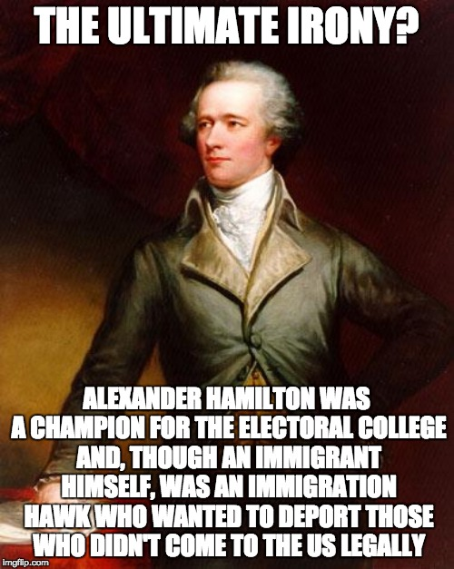 THE ULTIMATE IRONY? ALEXANDER HAMILTON WAS A CHAMPION FOR THE ELECTORAL COLLEGE AND, THOUGH AN IMMIGRANT HIMSELF, WAS AN IMMIGRATION HAWK WH | made w/ Imgflip meme maker