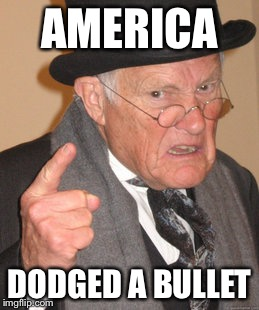 Back In My Day Meme | AMERICA DODGED A BULLET | image tagged in memes,back in my day | made w/ Imgflip meme maker