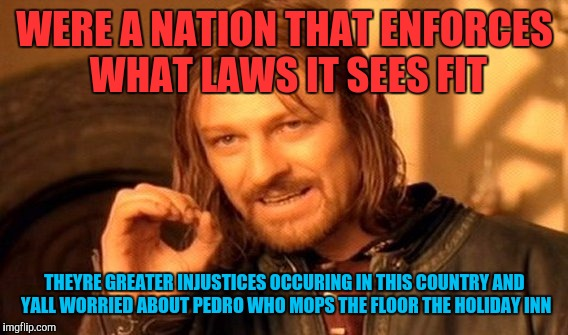 One Does Not Simply Meme | WERE A NATION THAT ENFORCES WHAT LAWS IT SEES FIT THEYRE GREATER INJUSTICES OCCURING IN THIS COUNTRY AND YALL WORRIED ABOUT PEDRO WHO MOPS T | image tagged in memes,one does not simply | made w/ Imgflip meme maker