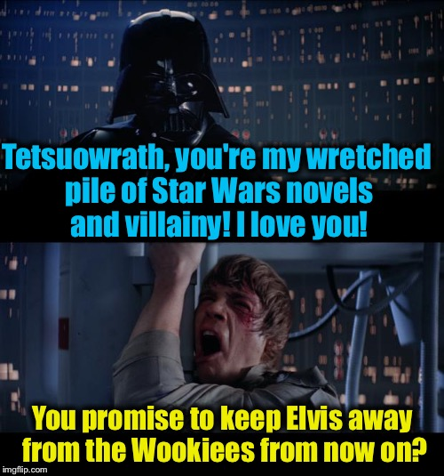 Tetsuowrath, you're my wretched pile of Star Wars novels and villainy! I love you! You promise to keep Elvis away from the Wookiees from now | made w/ Imgflip meme maker