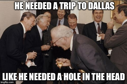 Laughing Men In Suits Meme | HE NEEDED A TRIP TO DALLAS LIKE HE NEEDED A HOLE IN THE HEAD | image tagged in memes,laughing men in suits | made w/ Imgflip meme maker