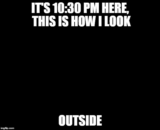 IT'S 10:30 PM HERE, THIS IS HOW I LOOK OUTSIDE | made w/ Imgflip meme maker