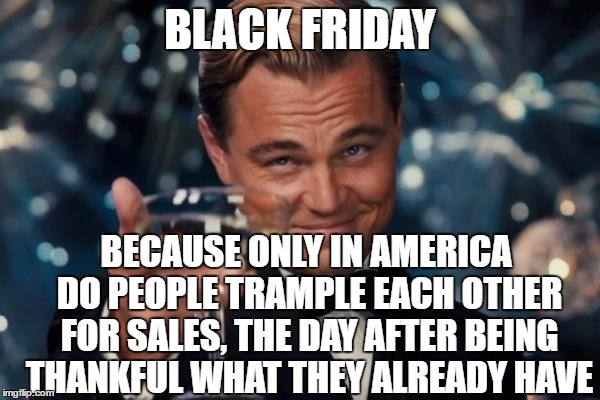 Leonardo Dicaprio Cheers Meme | BLACK FRIDAY BECAUSE ONLY IN AMERICA DO PEOPLE TRAMPLE EACH OTHER FOR SALES, THE DAY AFTER BEING THANKFUL WHAT THEY ALREADY HAVE | image tagged in memes,leonardo dicaprio cheers,black friday | made w/ Imgflip meme maker