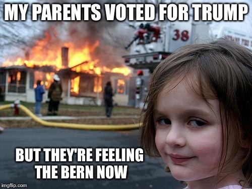 Disaster Girl Meme | MY PARENTS VOTED FOR TRUMP BUT THEY'RE FEELING THE BERN NOW | image tagged in memes,disaster girl | made w/ Imgflip meme maker