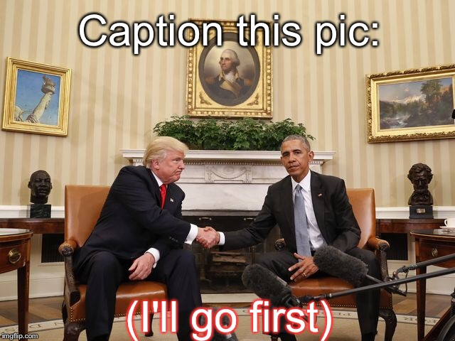 I'm Making This A New Template. But Before I DO..... | Caption this pic: (I'll go first) | image tagged in memes,barack obama,donald trump,presidents | made w/ Imgflip meme maker