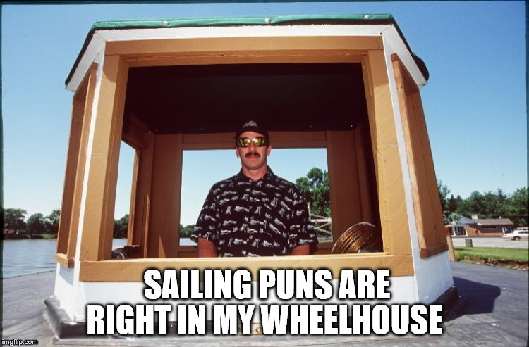 SAILING PUNS ARE RIGHT IN MY WHEELHOUSE | made w/ Imgflip meme maker