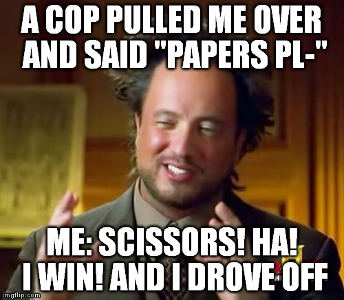 "Ancient Aliens Meme | A COP PULLED ME OVER AND SAID ""PAPERS PL-"" ME: SCISSORS! HA! I WIN! AND I DROVE OFF 