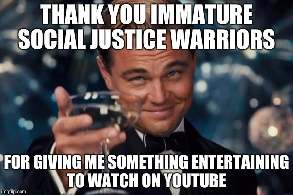 Leonardo Dicaprio Cheers Meme | THANK YOU IMMATURE SOCIAL JUSTICE WARRIORS FOR GIVING ME SOMETHING ENTERTAINING TO WATCH ON YOUTUBE | image tagged in memes,leonardo dicaprio cheers | made w/ Imgflip meme maker