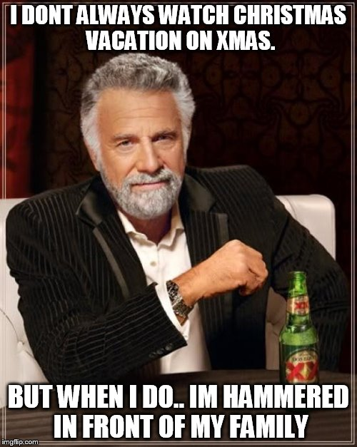 The Most Interesting Man In The World |  I DONT ALWAYS WATCH CHRISTMAS VACATION ON XMAS. BUT WHEN I DO.. IM HAMMERED IN FRONT OF MY FAMILY | image tagged in memes,the most interesting man in the world,christmas,xmas,holidays,happy holidays | made w/ Imgflip meme maker