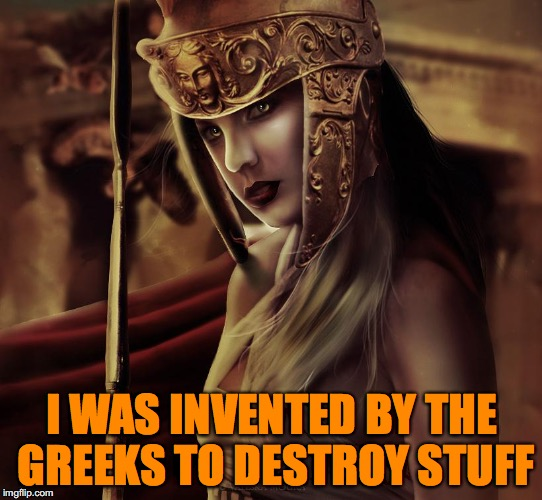 I WAS INVENTED BY THE GREEKS TO DESTROY STUFF | made w/ Imgflip meme maker