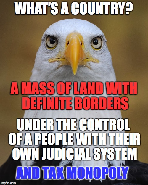 WHAT'S A COUNTRY? A MASS OF LAND WITH DEFINITE BORDERS UNDER THE CONTROL OF A PEOPLE WITH THEIR OWN JUDICIAL SYSTEM AND TAX MONOPOLY | made w/ Imgflip meme maker