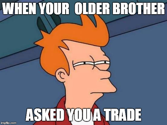 Futurama Fry Meme | WHEN YOUR  OLDER BROTHER ASKED YOU A TRADE | image tagged in memes,futurama fry | made w/ Imgflip meme maker
