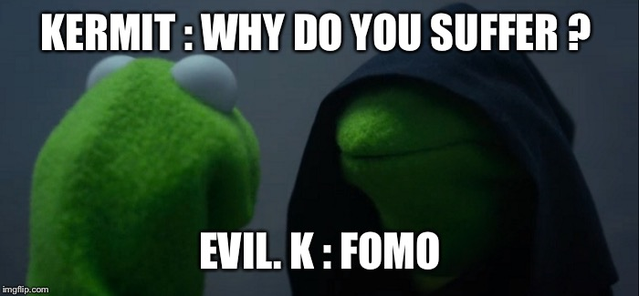 Evil Kermit Meme | KERMIT : WHY DO YOU SUFFER ? EVIL. K : FOMO | image tagged in evil kermit | made w/ Imgflip meme maker