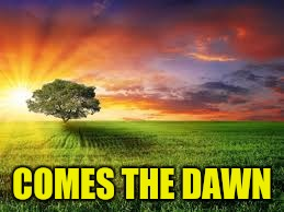 COMES THE DAWN | made w/ Imgflip meme maker