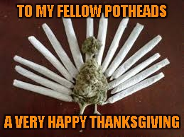 I'd like to wish ALL my fellow Imgflippers (even the trolls) a very Happy Thanksgiving!!! Eat well my friends!!! | TO MY FELLOW POTHEADS A VERY HAPPY THANKSGIVING | image tagged in marijuana turkey,memes,funny,happy thanksgiving,turkey day,10guy | made w/ Imgflip meme maker