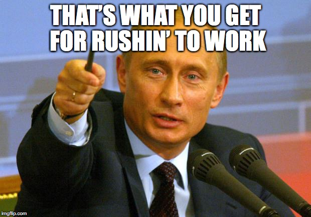 THAT'S WHAT YOU GET FOR RUSHIN' TO WORK | made w/ Imgflip meme maker