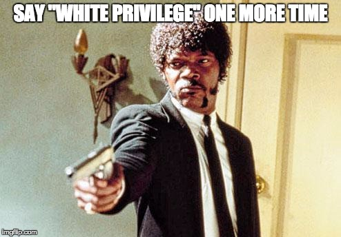 "Say white privilege one more time | SAY ""WHITE PRIVILEGE"" ONE MORE TIME 