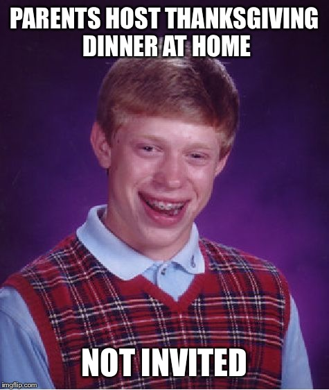 Bad Luck Brian Meme | PARENTS HOST THANKSGIVING DINNER AT HOME NOT INVITED | image tagged in memes,bad luck brian | made w/ Imgflip meme maker