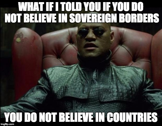 What if i told you | WHAT IF I TOLD YOU IF YOU DO NOT BELIEVE IN SOVEREIGN BORDERS YOU DO NOT BELIEVE IN COUNTRIES | image tagged in memes,what if i told you,immigration,borders,politics | made w/ Imgflip meme maker