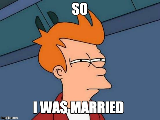 Futurama Fry Meme | SO I WAS MARRIED | image tagged in memes,futurama fry | made w/ Imgflip meme maker