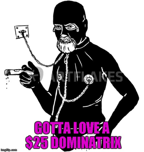 GOTTA LOVE A $25 DOMINATRIX | made w/ Imgflip meme maker