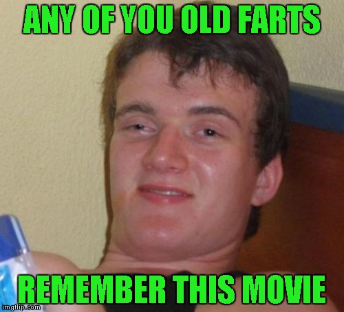 10 Guy Meme | ANY OF YOU OLD FARTS REMEMBER THIS MOVIE | image tagged in memes,10 guy | made w/ Imgflip meme maker