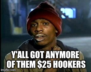 Y'all Got Any More Of That Meme | Y'ALL GOT ANYMORE OF THEM $25 HOOKERS | image tagged in memes,yall got any more of | made w/ Imgflip meme maker