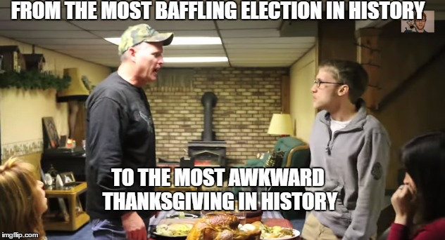 Happy Thanksgiving | FROM THE MOST BAFFLING ELECTION IN HISTORY TO THE MOST AWKWARD THANKSGIVING IN HISTORY | image tagged in thanksgiving,election 2016,2016 election,trump,donald trump,memes | made w/ Imgflip meme maker