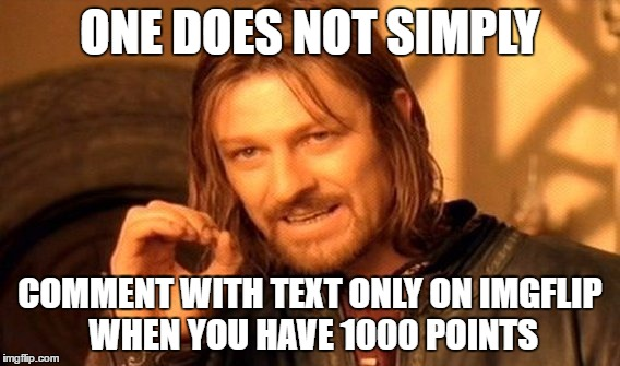 One Does Not Simply Meme | ONE DOES NOT SIMPLY COMMENT WITH TEXT ONLY ON IMGFLIP WHEN YOU HAVE 1000 POINTS | image tagged in memes,one does not simply | made w/ Imgflip meme maker