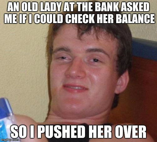 10 Guy Meme | AN OLD LADY AT THE BANK ASKED ME IF I COULD CHECK HER BALANCE SO I PUSHED HER OVER | image tagged in memes,10 guy | made w/ Imgflip meme maker