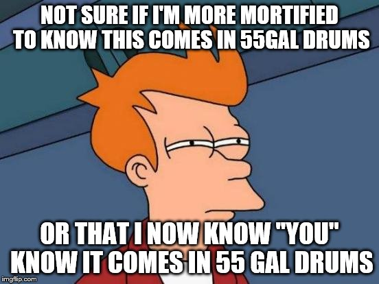 "Futurama Fry Meme | NOT SURE IF I'M MORE MORTIFIED TO KNOW THIS COMES IN 55GAL DRUMS OR THAT I NOW KNOW ""YOU"" KNOW IT COMES IN 55 GAL DRUMS 
