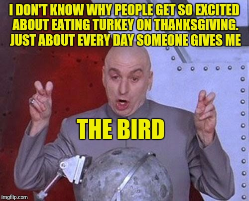 Dr Evil Laser Meme | I DON'T KNOW WHY PEOPLE GET SO EXCITED ABOUT EATING TURKEY ON THANKSGIVING. JUST ABOUT EVERY DAY SOMEONE GIVES ME THE BIRD | image tagged in memes,dr evil laser | made w/ Imgflip meme maker