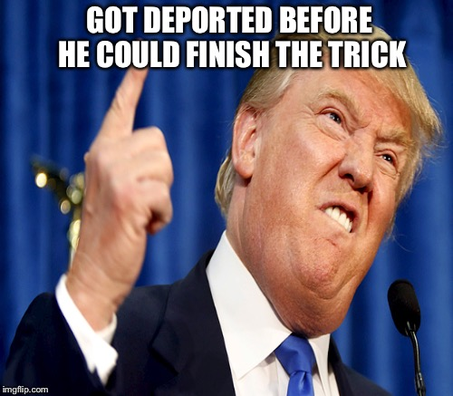 GOT DEPORTED BEFORE HE COULD FINISH THE TRICK | made w/ Imgflip meme maker