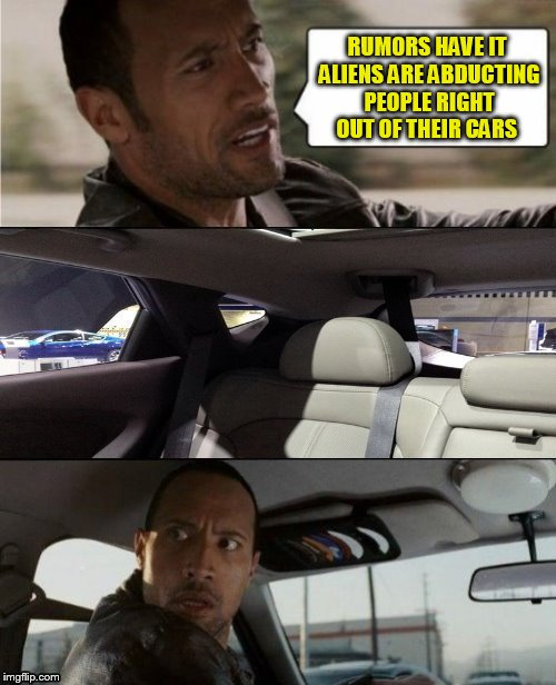 The Rock Driving Blank 1 | RUMORS HAVE IT ALIENS ARE ABDUCTING PEOPLE RIGHT OUT OF THEIR CARS | image tagged in the rock driving blank,blank template,ghostofchurch,memes,make your own meme,have fun | made w/ Imgflip meme maker
