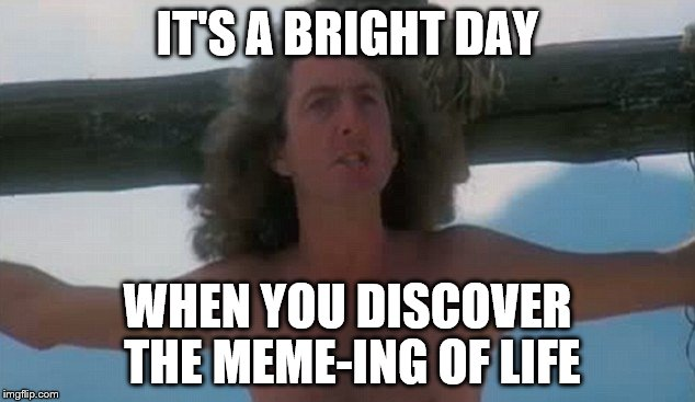 IT'S A BRIGHT DAY WHEN YOU DISCOVER THE MEME-ING OF LIFE | made w/ Imgflip meme maker