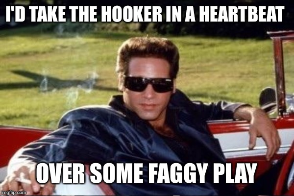 I'D TAKE THE HOOKER IN A HEARTBEAT OVER SOME F*GGY PLAY | made w/ Imgflip meme maker