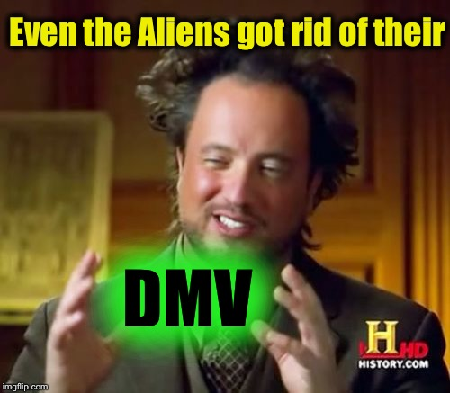 Ancient Aliens Meme | Even the Aliens got rid of their DMV | image tagged in memes,ancient aliens | made w/ Imgflip meme maker