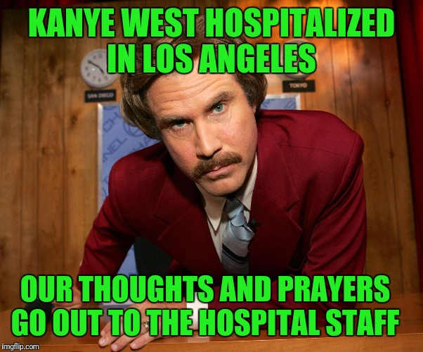 Ron Burgundy  | KANYE WEST HOSPITALIZED IN LOS ANGELES OUR THOUGHTS AND PRAYERS GO OUT TO THE HOSPITAL STAFF | image tagged in ron burgundy | made w/ Imgflip meme maker
