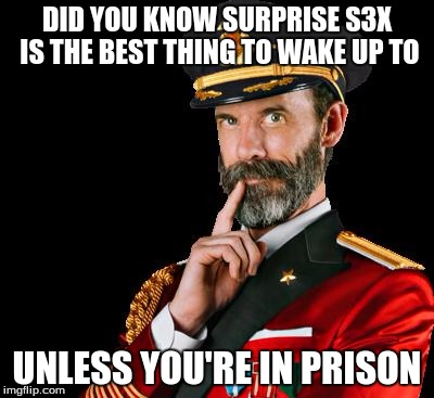captain obvious | DID YOU KNOW SURPRISE S3X IS THE BEST THING TO WAKE UP TO UNLESS YOU'RE IN PRISON | image tagged in captain obvious | made w/ Imgflip meme maker