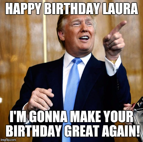 Donal Trump Birthday |  HAPPY BIRTHDAY LAURA; I'M GONNA MAKE YOUR BIRTHDAY GREAT AGAIN! | image tagged in donal trump birthday | made w/ Imgflip meme maker