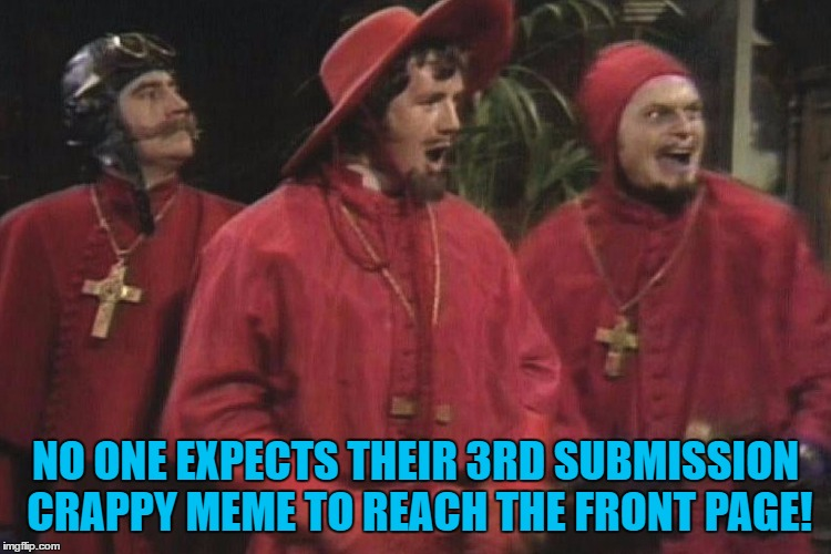 NO ONE EXPECTS THEIR 3RD SUBMISSION CRAPPY MEME TO REACH THE FRONT PAGE! | made w/ Imgflip meme maker