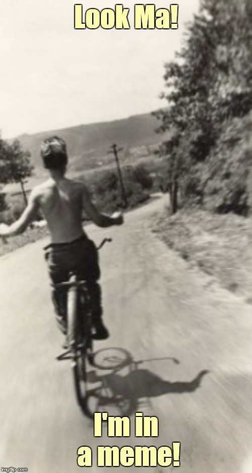 They grow up so fast | Look Ma! I'm in a meme! | image tagged in memes,1950s,bicycle,look ma no hands,fourth wall,breaking the fourth wall | made w/ Imgflip meme maker