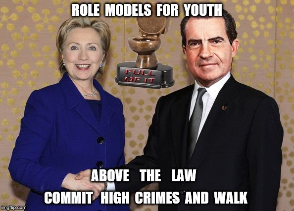 Hillary Shaking Nixon's Hand | ROLE  MODELS  FOR  YOUTH COMMIT   HIGH  CRIMES  AND  WALK ABOVE    THE    LAW | image tagged in hillary shaking nixon's hand | made w/ Imgflip meme maker